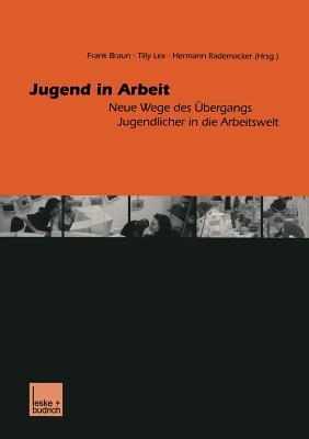 Jugend in Arbeit: Neue Wege Des Ubergangs Jugendlicher in Die Arbeitswelt - Braun, Frank (Editor), and Lex, Tilly (Editor), and Rademacker, Hermann (Editor)