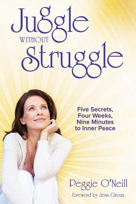 Juggle Without Struggle: Five Secrets, Four Weeks, Nine Minutes to Inner Peace - O'Neill, Peggie, and Giroux, Jenn (Foreword by)