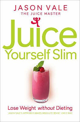 Juice Yourself Slim: Lose Weight without Dieting - Vale, Jason