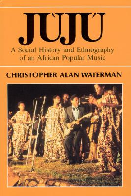Juju: A Social History and Ethnography of an African Popular Music - Waterman, Christopher Alan