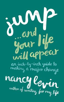Jump...and Your Life Will Appear: An Inch-By-Inch Guide to Making a Major Change - Levin, Nancy