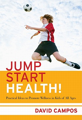 Jump Start Health!: Practical Ideas to Promote Wellness in Kids of All Ages - Campos, David, Professor