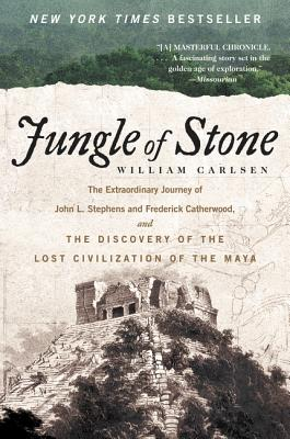 Jungle of Stone: The Extraordinary Journey of John L. Stephens and Frederick Catherwood, and the Discovery of the Lost Civilization of the Maya - Carlsen, William