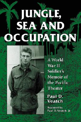 Jungle, Sea and Occupation: A World War II Soldier's Memoir of the Pacific Theater - Veatch, Paul D, Jr.