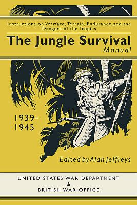 Jungle Survival Manual 1939-1945: Instructions on Warfare, Terrain, Endurance and the Dangers of the Tropics - Jeffreys, Alan (Editor)