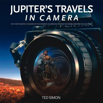 Jupiter's Travels in Camera: The Photographic Record of Ted Simon's Celebrated Round-the-World Motorcycle Journey - Simon, Ted