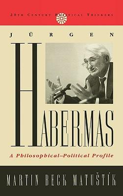 Jurgen Habermas: A Philosophical-Political Profile - Matustik, Martin Beck, and Matu t'k, Martin Beck