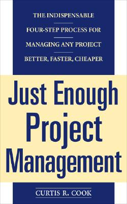 Just Enough Project Management: The Indispensable Four-Step Process for Managing Any Project, Better, Faster, Cheaper - Cook, Curtis R