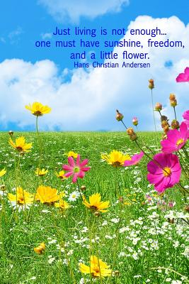 Just Living Is Not Enough... One Must Have Sunshine, Freedom, and a Little Flower. Hans Christian Andersen: 6x9 Lined Journal with Field of Flowers, Blue Skies, and Beautiful Hca Quote - Nature Lovers Books