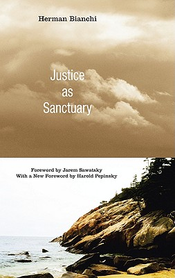 Justice as Sanctuary: Toward a New System of Crime Control - Bianchi, Herman, and Sawatsky, Jarem (Foreword by), and Pepinsky, Harold (Foreword by)