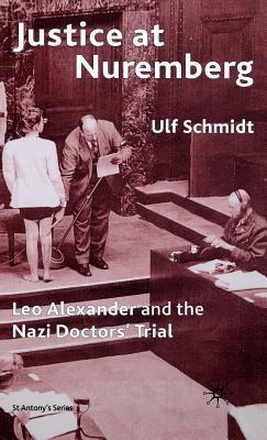Justice at Nuremberg: Leo Alexander and the Nazi Doctors' Trial - Schmidt, Ulf