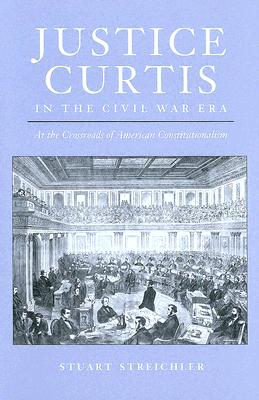 Justice Curtis in the Civil War Era: At the Crossroads of American Constitutionalism - Streichler, Stuart