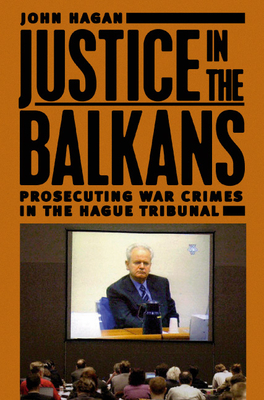 Justice in the Balkans: Prosecuting War Crimes in the Hague Tribunal - Hagan, John