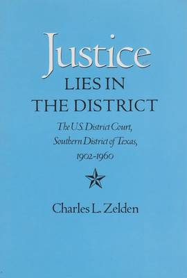 Justice Lies in the District: The U.S. District Court, Southern District of Texas, 1902-1960 - Zelden, Charles L