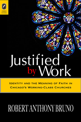 Justified by Work: Identity and the Meaning of Faith in Chicago's Working-Class Churches - Bruno, Robert Anthony