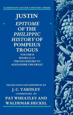 Justin: Epitome of the Philippic History of Pompeius Trogus: Volume II: Books 13-15:The Successors to Alexander the Great - Yardley, J. C. (Translated by)
