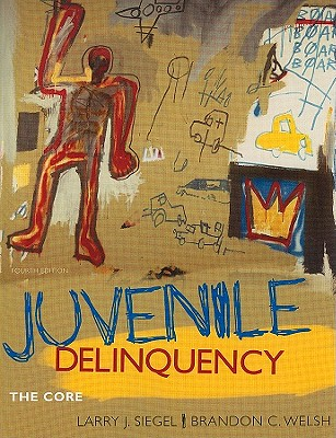 Juvenile Delinquency: The Core - Siegel, Larry J, and Welsh, Brandon C, Professor