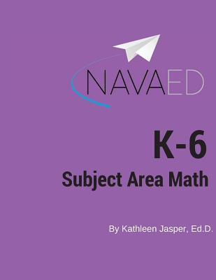 K-6 Subject Area Math: Navaed: A Comprehensive Guide to the Math on the K-6 Subject Area Exam - Jasper, Ed D Kathleen
