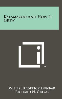 Kalamazoo and How It Grew - Dunbar, Willis Frederick, and Mallinson, George G (Introduction by)