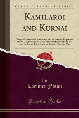 Kamilaroi and Kurnai: Group-Marriage and Relationship, and Marriage by Elopement; Drawn Chiefly from the Usage of the Australian Aborigines; Also the Kurnai Tribe, Their Customs in Peace and War (Classic Reprint) - Fison, Lorimer