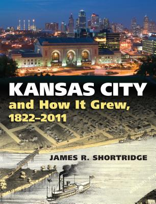 Kansas City and How It Grew, 1822-2011 - Shortridge, James R