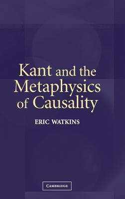 Kant and the Metaphysics of Causality - Watkins, Eric