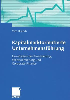 Kapitalmarktorientierte Unternehmensfuhrung: Grundlagen Der Finanzierung, Wertorientierung Und Corporate Finance - Hilpisch, Yves