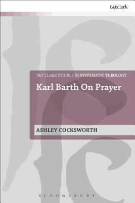 Karl Barth on Prayer - Cocksworth, Ashley, Dr.