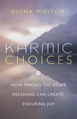 Karmic Choices: How Making the Right Decisions Can Create Enduring Joy - Wojton, Djuna