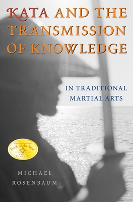Kata and the Transmission of Knowledge: In Traditional Martial Arts - Rosenbaum, Michael