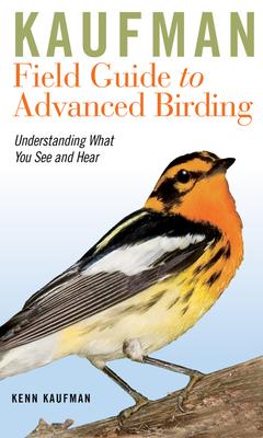 Kaufman Field Guide to Advanced Birding: Understanding What You See and Hear - Kaufman, Kenn