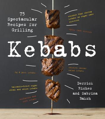 Kebabs: 75 Recipes for Grilling - Baksh, Sabrina, and Riches, Derrick