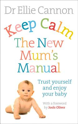 Keep Calm: The New Mum's Manual: Trust Yourself and Enjoy Your Baby - Cannon, Ellie, Dr.