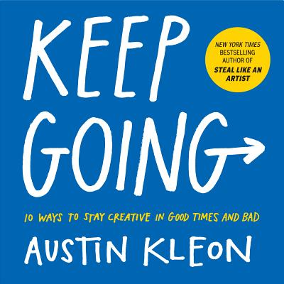 Keep Going: 10 Ways to Stay Creative in Good Times and Bad - Kleon, Austin