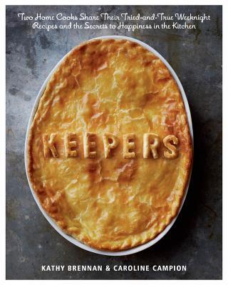 Keepers: Two Home Cooks Share Their Tried-And-True Weeknight Recipes and the Secrets to H Appiness in the Kitchen - Brennan, Kathy, and Campion, Caroline, and Testani, Christopher