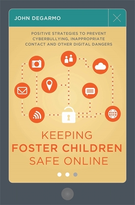 Keeping Foster Children Safe Online: Positive Strategies to Prevent Cyberbullying, Inappropriate Contact, and Other Digital Dangers - DeGarmo, John, and Clements, Irene (Foreword by)