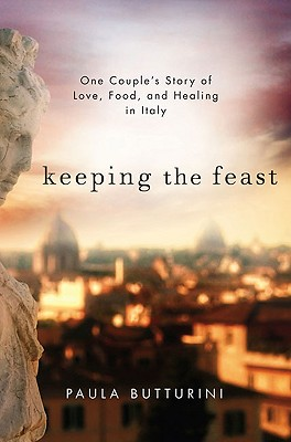 Keeping the Feast: One Couple's Story of Love, Food, and Healing in Italy - Butturini, Paula