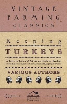 Keeping Turkeys - A Large Collection of Articles on Hatching, Rearing, Housing, Feeding and Other Aspects of Keeping Turkeys - Various