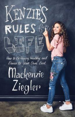 Kenzie's Rules for Life: How to Be Happy, Healthy, and Dance to Your Own Beat - Ziegler, MacKenzie, and Ziegler, Maddie (Foreword by)