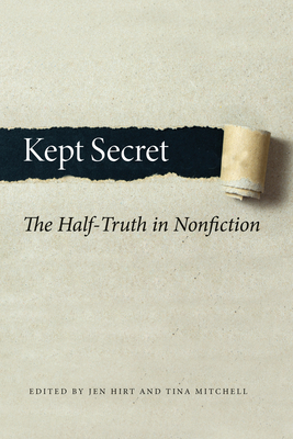 Kept Secret: The Half-Truth in Nonfiction - Hirt, Jen (Editor), and Mitchell, Tina (Editor)