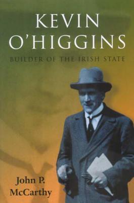 Kevin O'Higgins: Builder of the Irish State - McCarthy, John P