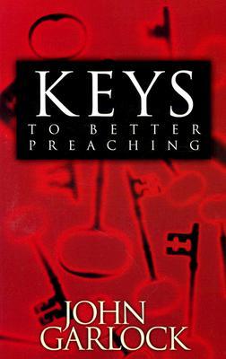 Keys to Better Preaching - Garlock, John