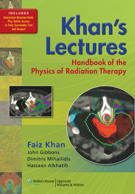 Khan's Lectures: Handbook of the Physics of Radiation Therapy - Khan, Faiz M, PhD, and Gibbons, John P, PhD (Consultant editor), and Mihailidis, Dimitris, PhD (Consultant editor)