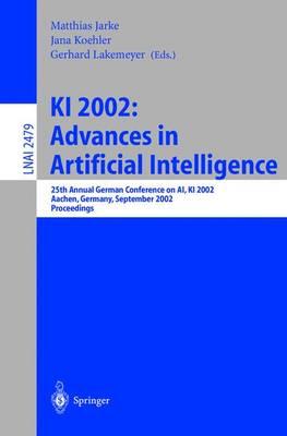 KI 2002: Advances in Artificial Intelligence: 25th Annual German Conference on Ai, KI 2002, Aachen, Germany, September 16-20, 2002. Proceedings - Jarke, Matthias (Editor), and Koehler, Jana (Editor), and Lakemeyer, Gerhard (Editor)