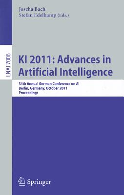 KI 2011: Advances in Artificial Intelligence: 34th Annual German Conference on AI Berlin, Germany, October 4-7, 2011 Proceedings - Bach, Joscha (Editor), and Edelkamp, Stefan (Editor)
