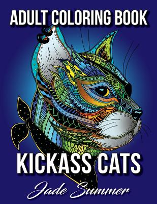 Kickass Cats: An Adult Coloring Book with Jungle Cats, Adorable Kittens, and Stress Relieving Mandala Patterns for Relaxation and Happiness - Summer, Jade, and Books, Adult Coloring