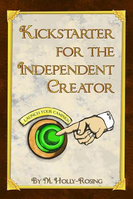 Kickstarter for the Independent Creator: A Practical and Informative Guide to Crowdfunding - Holly-Rosing, Madeleine