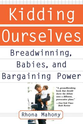 Kidding Ourselves: Breadwinning, Babies and Bargaining Power - Mahony, Rhona