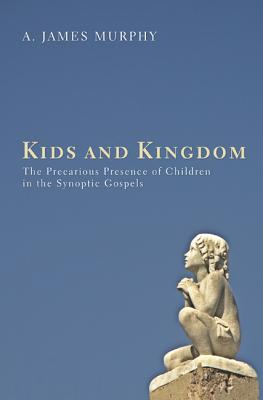 Kids and Kingdom: The Precarious Presence of Children in the Synoptic Gospels - Murphy, James