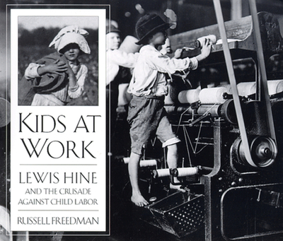 Kids at Work: Lewis Hine and the Crusade Against Child Labor - Freedman, Russell, and Hine, Lewis (Photographer)